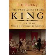 The Once and Future King: The Rise of Crown Government in America by Buckley, F. H., 9781594037931