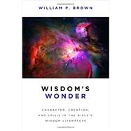 Wisdom's Wonder: Character, Creation, and Crisis in the Bible's Wisdom Literature by Brown, William P., 9780802867933