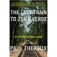 The Last Train to Zona Verde by Theroux, Paul, 9780544227934