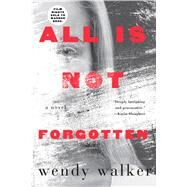All Is Not Forgotten A Novel by Walker, Wendy, 9781250097934