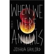 When We Were Animals by Gaylord, Joshua, 9780316297936