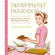 Deceptively Delicious : Simple Secrets to Get Your Kids Eating Good Food by Seinfeld, Jessica, 9780061767937