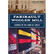 Faribault Woolen Mill: Loomed in the Land of Lakes by Simons, Lisa M. Bolt, 9781467117937