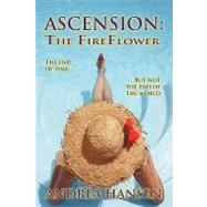 Ascension: the Fireflower : The End of Time... but Not the End of the World by Hansen, Andrea, 9781425137946