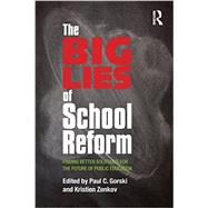 The Big Lies of School Reform: Finding Better Solutions for the Future of Public Education by Gorski; Paul C., 9780415707947