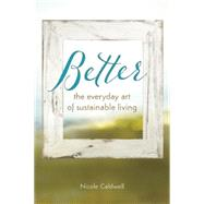 Better: The Everyday Art of Sustainable Living by Caldwell, Nicole, 9780865717947