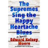 The Supremes Sing the Happy Heartache Blues A Novel by Moore, Edward Kelsey, 9781250107947