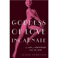 Goddess of Love Incarnate The Life of Stripteuse Lili St. Cyr by Zemeckis, Leslie, 9781619027947