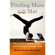 Finding More on the Mat: How I Grew Better, Wiser and Stronger Through Yoga by Marchildon, Michelle Berman, 9781935387947