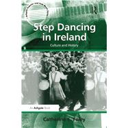 Step Dancing in Ireland: Culture and History by Foley,Catherine E., 9781138247949