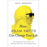 How Adam Smith Can Change Your Life An Unexpected Guide to Human Nature and Happiness by Roberts, Russ, 9781591847953