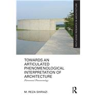 Towards an Articulated Phenomenological Interpretation of Architecture: Phenomenal Phenomenology by Shirazi; Mohammadreza, 9780415637954
