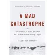 A Mad Catastrophe: The Outbreak of World War I and the Collapse of the Habsburg Empire by Wawro, Geoffrey, 9780465057955