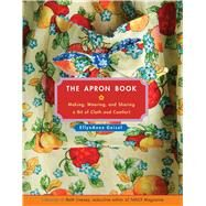 The Apron Book Making, Wearing, and Sharing a Bit of Cloth and Comfort by Geisel, EllynAnne, 9781449487959