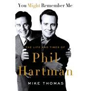 You Might Remember Me The Life and Times of Phil Hartman by Thomas, Mike, 9781250027962