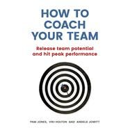 How to Coach Your Team Release team potential and hit peak performance by Jones, Pam; Jowitt, Angela; Holton, Viki, 9781292077963