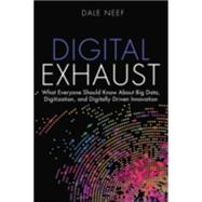 Digital Exhaust What Everyone Should Know About Big Data, Digitization and Digitally Driven Innovation by Neef, Dale, 9780133837964