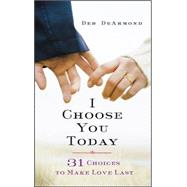 I Choose You Today: 31 Choices to Make Love Last by Dearmond, Deb, 9781426787966