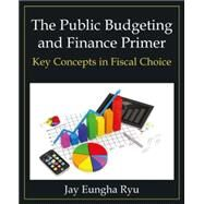 The Public Budgeting and Finance Primer: Key Concepts in Fiscal Choice by Ryu; Jay Eungha, 9780765637970