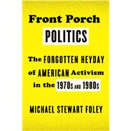 Front Porch Politics The Forgotten Heyday of American Activism in the 1970s and 1980s by Foley, Michael Stewart, 9780809047970