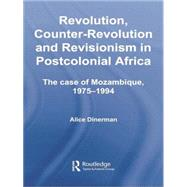 Revolution, Counter-Revolution and Revisionism in Postcolonial Africa: The Case of Mozambique, 1975-1994 by Dinerman,Alice, 9781138867970