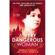 A Very Dangerous Woman The Lives, Loves and Lies of Russia's Most Seductive Spy by McDonald, Deborah; Dronfield, Jeremy, 9781780747972