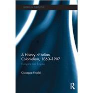 A History of Italian Colonialism, 1860û1907: EuropeÆs Last Empire by Finaldi; Giuseppe, 9781138697973
