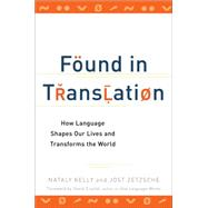 Found in Translation : How Language Shapes Our Lives and Transforms the World by Kelly, Nataly; Zetzsche, Jost, 9780399537974
