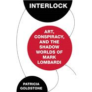 Interlock Art, Conspiracy, and the Shadow Worlds of Mark Lombardi by Goldstone, Patricia, 9781619027978