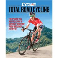 Total Road Cycling Everything You Need to Know to Improve Your Ride, From Beginner to Expert by Unknown, 9781780977980