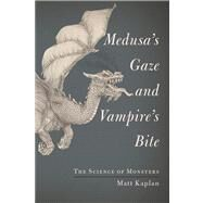 Medusa's Gaze and Vampire's Bite The Science of Monsters by Kaplan, Matt, 9781451667981