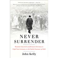 Never Surrender Winston Churchill and Britain's Decision to Fight Nazi Germany in the Fateful Summer of 1940 by Kelly, John, 9781476727981