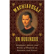 Machiavelli on Business: Strategies, Advice, and Words of Wisdom on Business and Power by Machiavelli, Niccolo; Brennan, Stephen, 9781628737981