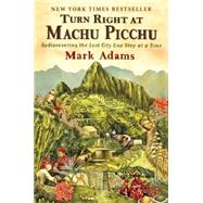 Turn Right at Machu Picchu : Rediscovering the Lost City One Step at a Time by Adams, Mark, 9780452297982