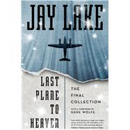 Last Plane to Heaven The Final Collection by Lake, Jay; Wolfe, Gene, 9780765377982