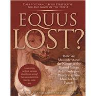 Equus Lost? How We Misunderstand the Nature of the Horse-Human Relationship--Plus Brave New Ideas for the Future by De Giorgio, Francesco ; De Giorgio-Schoorl, Jose, 9781570767982