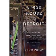 A $500 House in Detroit Rebuilding an Abandoned Home and an American City by Philp, Drew, 9781476797984