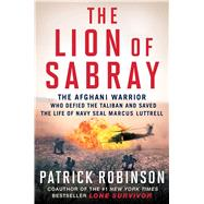 The Lion of Sabray: The Afghani Warrior Who Defied the Taliban and Saved the Life of Navy Seal Marcus Luttrell by Robinson, Patrick, 9781501117985