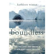 Boundless Tracing Land and Dream in a New Northwest Passage by Winter, Kathleen, 9781619027985