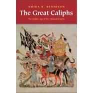 The Great Caliphs; The Golden Age of the 'Abbasid Empire by Amira K. Bennison, 9780300167986