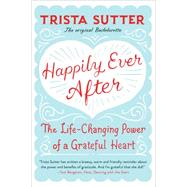 Happily Ever After: The Life-changing Power of a Grateful Heart by Sutter, Trista, 9780738217987