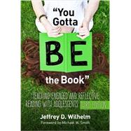 You Gotta BE the Book:  Teaching Engaged and Reflective Reading with Adolescents by Jeffrey D. Wilhelm, 9780807757987