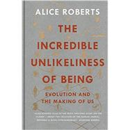 The Incredible Unlikeliness of Being: Evolution and the Making of Us by Roberts, Alice, 9781623657987