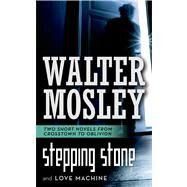 Stepping Stone / Love Machine Two Short Novels from Crosstown to Oblivion by Mosley, Walter, 9780765367990