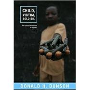 Child, Victim, Soldier : The Loss of Innocence in Uganda by Dunson, Donald H., 9781570757990