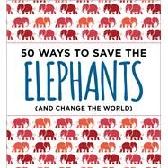 50 Ways to Save the Elephants and Change the World by Abrams, Isabel; Neme, Laurel, 9781604337990