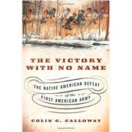 The Victory with No Name The Native American Defeat of the First American Army by Calloway, Colin G., 9780199387991