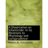A Dissertation on Infanticide: In Its Relations to Physiology and Jurisprudence by Hutchinson, William M., 9780554557991