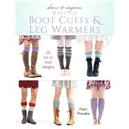 Dress-to-impress Knitted Boot Cuffs & Leg Warmers by Powers, Pam, 9780811717991