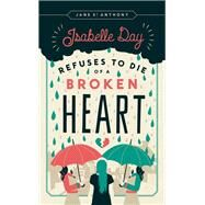 Isabelle Day Refuses to Die of a Broken Heart by St. Anthony, Jane, 9780816697991